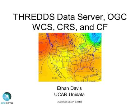 THREDDS Data Server, OGC WCS, CRS, and CF Ethan Davis UCAR Unidata 2008 GO-ESSP, Seattle.