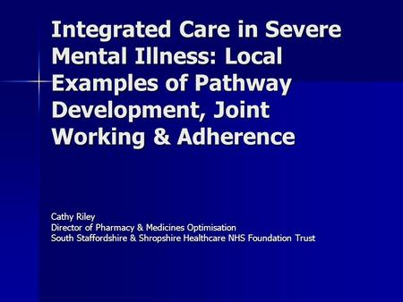 Integrated Care in Severe Mental Illness: Local Examples of Pathway Development, Joint Working & Adherence Cathy Riley Director of Pharmacy & Medicines.