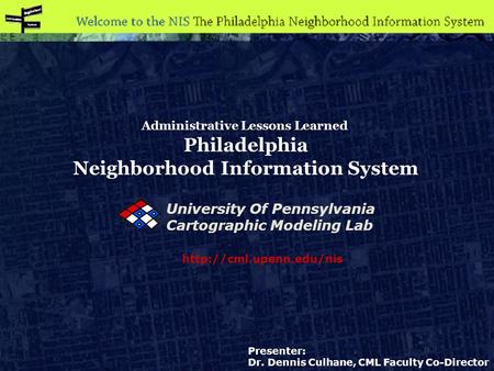 Administrative Lessons Learned Philadelphia Neighborhood Information System  Presenter: Dr. Dennis Culhane, CML Faculty Co-Director.