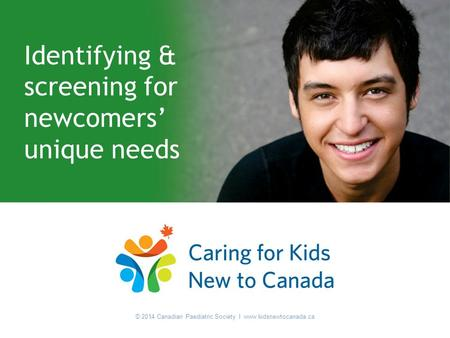 © 2014 Canadian Paediatric Society I www.kidsnewtocanada.ca Identifying & screening for newcomers' unique needs © 2014 Canadian Paediatric Society I www.kidsnewtocanada.ca.
