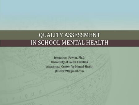 QUALITY ASSESSMENT IN SCHOOL MENTAL HEALTH Johnathan Fowler, Ph.D.Johnathan Fowler, Ph.D. University of South CarolinaUniversity of South Carolina Waccamaw.