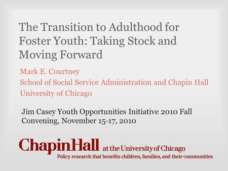The Transition to Adulthood for Foster Youth: Taking Stock and Moving Forward Mark E. Courtney School of Social Service Administration and Chapin Hall.