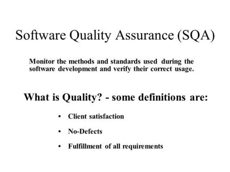 Software Quality Assurance (SQA) Monitor the methods and standards used during the software development and verify their correct usage. What is Quality?