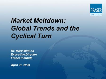 Market Meltdown: Global Trends and the Cyclical Turn Dr. Mark Mullins Executive Director Fraser Institute April 21, 2009.