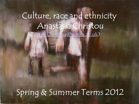 Culture, race and ethnicity Anastasia Christou Spring & Summer Terms 2012.