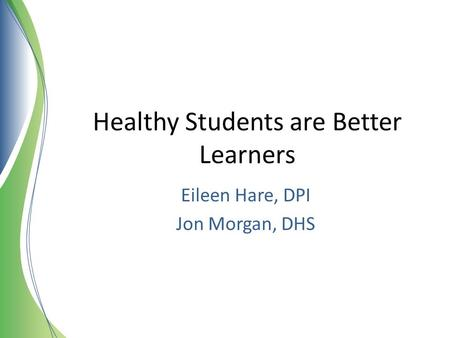 Healthy Students are Better Learners Eileen Hare, DPI Jon Morgan, DHS.
