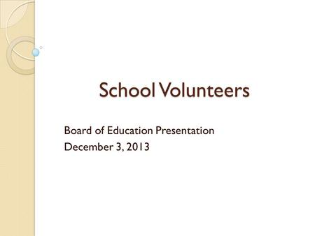 School Volunteers Board of Education Presentation December 3, 2013.