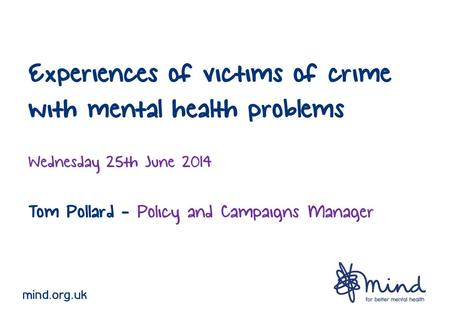 Experiences of victims of crime with mental health problems Wednesday 25th June 2014 Tom Pollard - Policy and Campaigns Manager mind.org.uk.