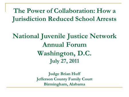 The Power of Collaboration: How a Jurisdiction Reduced School Arrests National Juvenile Justice Network Annual Forum Washington, D.C. July 27, 2011 Judge.