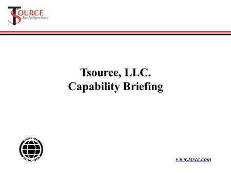 Tsource, LLC. Capability Briefing www.tsrce.com. ISO 9001:2008 Certified Commitment The foundation of our service is the outstanding people we attract.