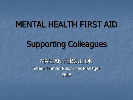 MENTAL HEALTH FIRST AID Supporting Colleagues MENTAL HEALTH FIRST AID Supporting Colleagues MARIAN FERGUSON Senior Human Resources Manager SELB.
