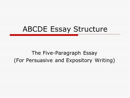ABCDE Essay Structure The Five-Paragraph Essay (For Persuasive and Expository Writing)
