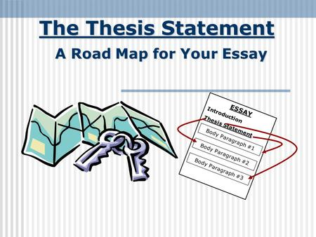 The Thesis Statement A Road Map for Your Essay ESSAY Introduction Thesis Statement Body Paragraph #1 Body Paragraph #2 Body Paragraph #3.