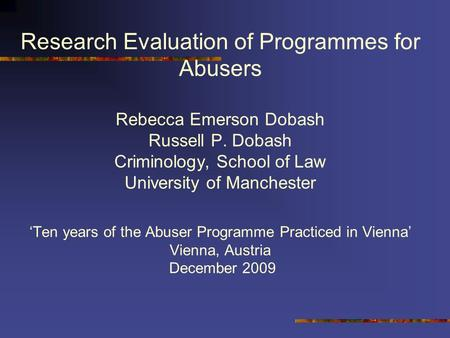 Research Evaluation of Programmes for Abusers Rebecca Emerson Dobash Russell P. Dobash Criminology, School of Law University of Manchester 'Ten years of.