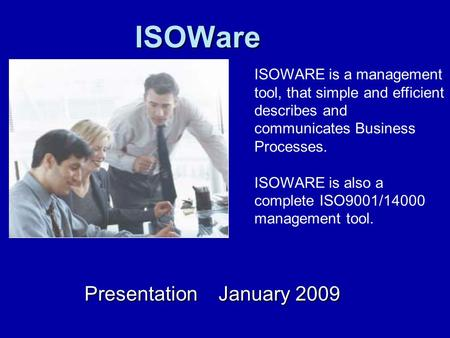 ISOWare Presentation January 2009 ISOWARE is a management tool, that simple and efficient describes and communicates Business Processes. ISOWARE is also.
