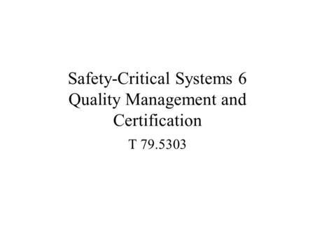 Safety-Critical Systems 6 Quality Management and Certification T 79.5303.