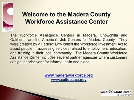 Welcome to the Madera County Workforce Assistance Center The Workforce Assistance Centers in Madera, Chowchilla and Oakhurst, are the America's Job Centers.
