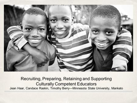 Recruiting, Preparing, Retaining and Supporting Culturally Competent Educators Jean Haar, Candace Raskin, Timothy Berry—Minnesota State University, Mankato.