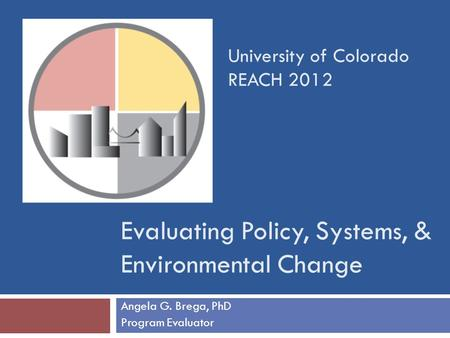 Evaluating Policy, Systems, & Environmental Change Angela G. Brega, PhD Program Evaluator University of Colorado REACH 2012.