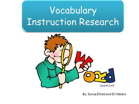 Vocabulary Instruction Research By: Sonya Elliott and Eli Waters.