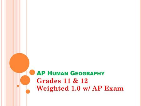 AP H UMAN G EOGRAPHY Grades 11 & 12 Weighted 1.0 w/ AP Exam.