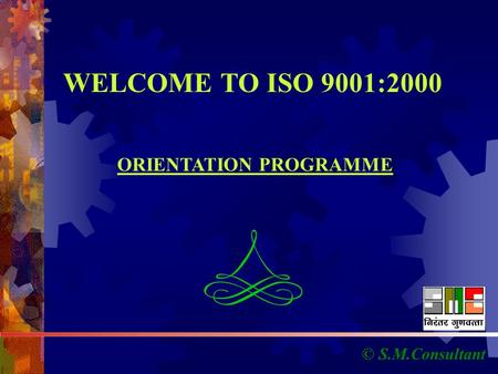 © S.M.Consultant WELCOME TO ISO 9001:2000 ORIENTATION PROGRAMME.