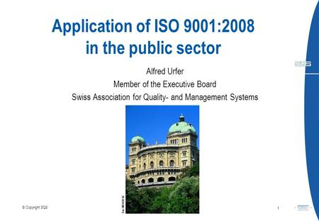 Application of ISO 9001:2008 in the public sector Alfred Urfer Member of the Executive Board Swiss Association for Quality- and Management Systems July.