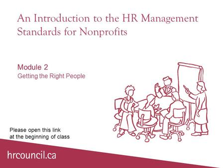 An Introduction to the HR Management Standards for Nonprofits Module 2 Getting the Right People Please open this link at the beginning of class.
