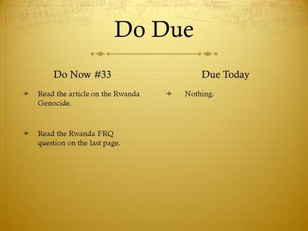 Do Due Do Now #33  Read the article on the Rwanda Genocide.  Read the Rwanda FRQ question on the last page. Due Today  Nothing.