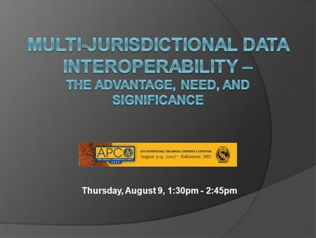 Thursday, August 9, 1:30pm - 2:45pm. Introduction  Steve Ambrosini – Director of Operations, IJIS Institute  Major Topic Areas The APCO / IJIS Partnership.
