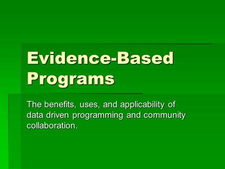 Evidence-Based Programs The benefits, uses, and applicability of data driven programming and community collaboration.