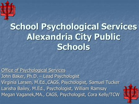 School Psychological Services Alexandria City Public Schools Office of Psychological Services John Baker, Ph.D. – Lead Psychologist Virginia Larsen, M.Ed.,CAGS,