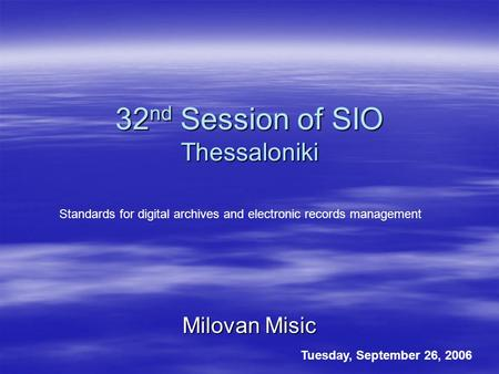 32 nd Session of SIO Thessaloniki Milovan Misic Tuesday, September 26, 2006 Standards for digital archives and electronic records management.