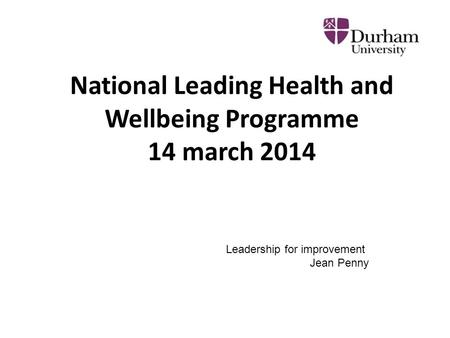 National Leading Health and Wellbeing Programme 14 march 2014 Leadership for improvement Jean Penny.