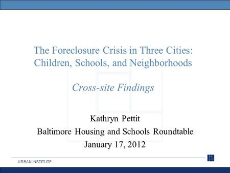 URBAN INSTITUTE The Foreclosure Crisis in Three Cities: Children, Schools, and Neighborhoods Cross-site Findings Kathryn Pettit Baltimore Housing and Schools.