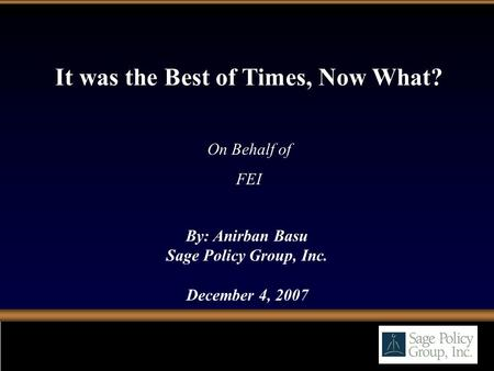 By: Anirban Basu Sage Policy Group, Inc. December 4, 2007 It was the Best of Times, Now What? On Behalf of FEI.