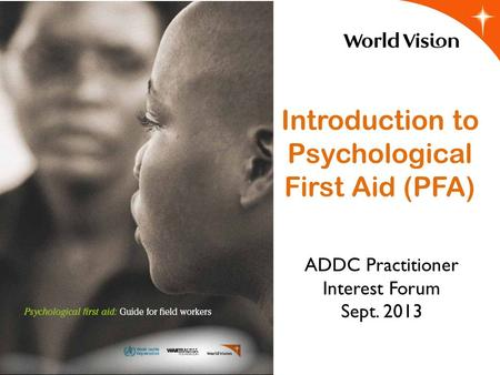 Introduction to Psychological First Aid (PFA) ADDC Practitioner Interest Forum Sept. 2013.