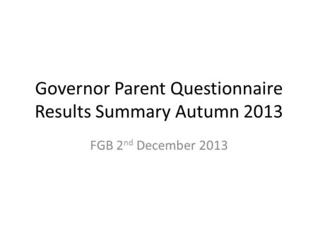 Governor Parent Questionnaire Results Summary Autumn 2013 FGB 2 nd December 2013.