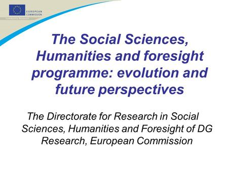 The Social Sciences, Humanities and foresight programme: evolution and future perspectives The Directorate for Research in Social Sciences, Humanities.