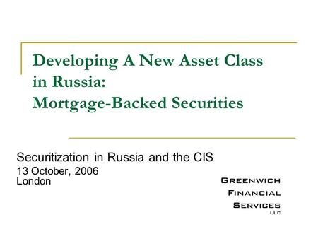 Developing A New Asset Class in Russia: Mortgage-Backed Securities Securitization in Russia and the CIS 13 October, 2006 London.