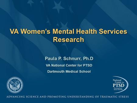 VA Women's Mental Health Services Research Paula P. Schnurr, Ph.D VA National Center for PTSD Dartmouth Medical School.