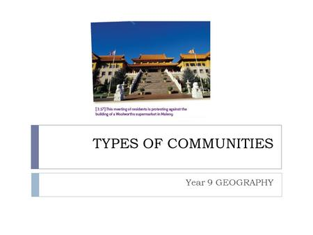 TYPES OF COMMUNITIES Year 9 GEOGRAPHY. What is a community?  Communities are groups of people who have something in common. The something that is shared.
