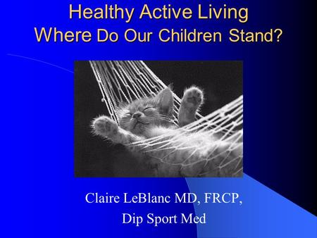 Healthy Active Living Where Do Our Children Stand? Claire LeBlanc MD, FRCP, Dip Sport Med.