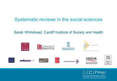 Systematic reviews in the social sciences Sarah Whitehead, Cardiff Institute of Society and Health.
