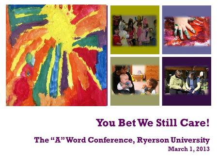 "+ You Bet We Still Care! The ""A"" Word Conference, Ryerson University March 1, 2013."