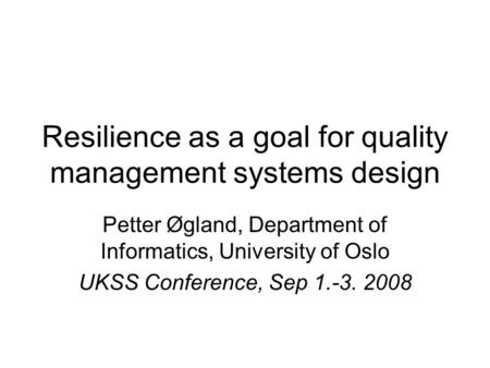 Resilience as a goal for quality management systems design Petter Øgland, Department of Informatics, University of Oslo UKSS Conference, Sep 1.-3. 2008.