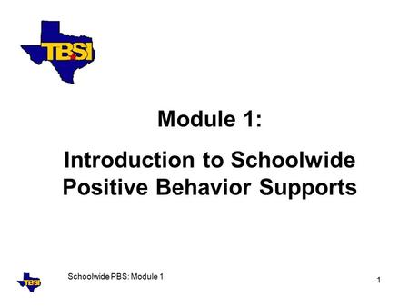 Schoolwide PBS: Module 1 1 Module 1: Introduction to Schoolwide Positive Behavior Supports.