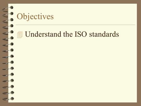 Objectives 4 Understand the ISO standards. Why are standards required? 4 Need standards to ensure that a term means the same for all 4 Need company standards.