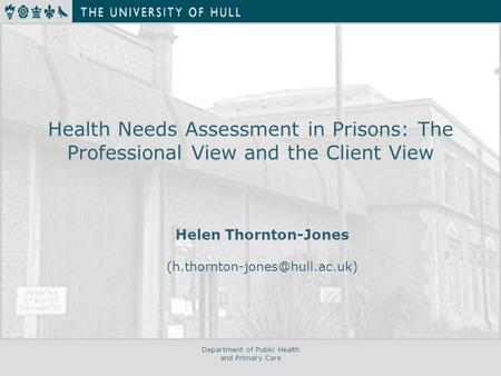Department of Public Health and Primary Care Health Needs Assessment in Prisons: The Professional View and the Client View Helen Thornton-Jones