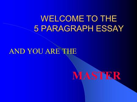 WELCOME TO THE 5 PARAGRAPH ESSAY MASTER AND YOU ARE THE.